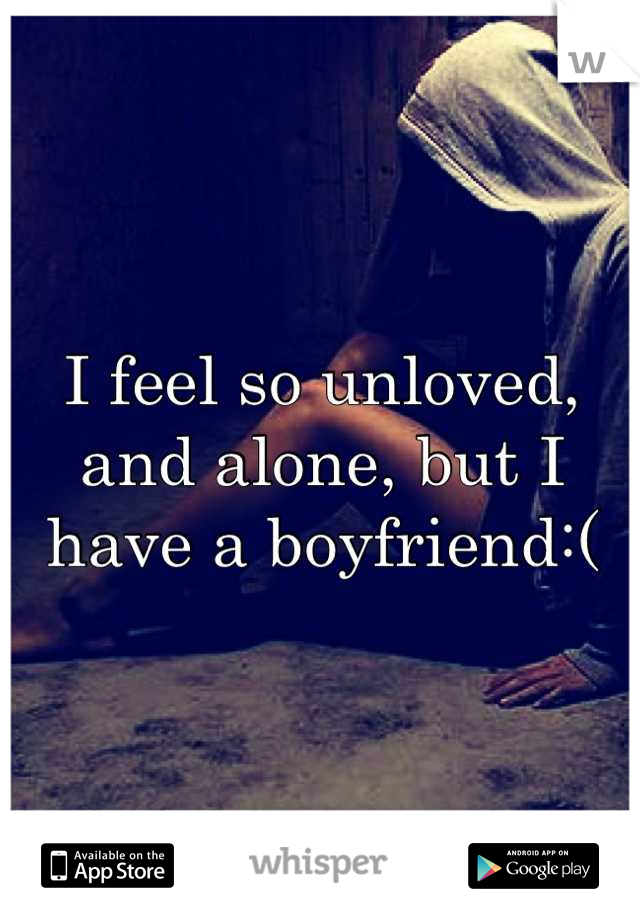 I feel so unloved, and alone, but I have a boyfriend:(