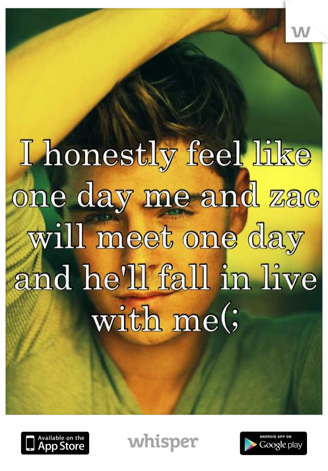 I honestly feel like one day me and zac will meet one day and he'll fall in live with me(;