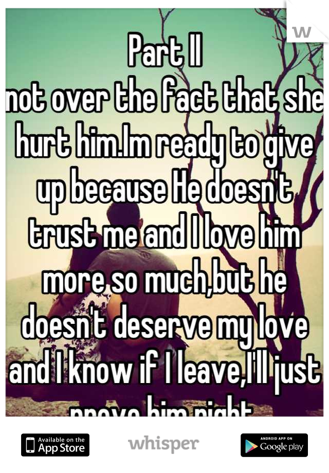 Part II not over the fact that she hurt him.Im ready to give up because He doesn't trust me and I love him more so much,but he doesn't deserve my love and I know if I leave,I'll just prove him right.