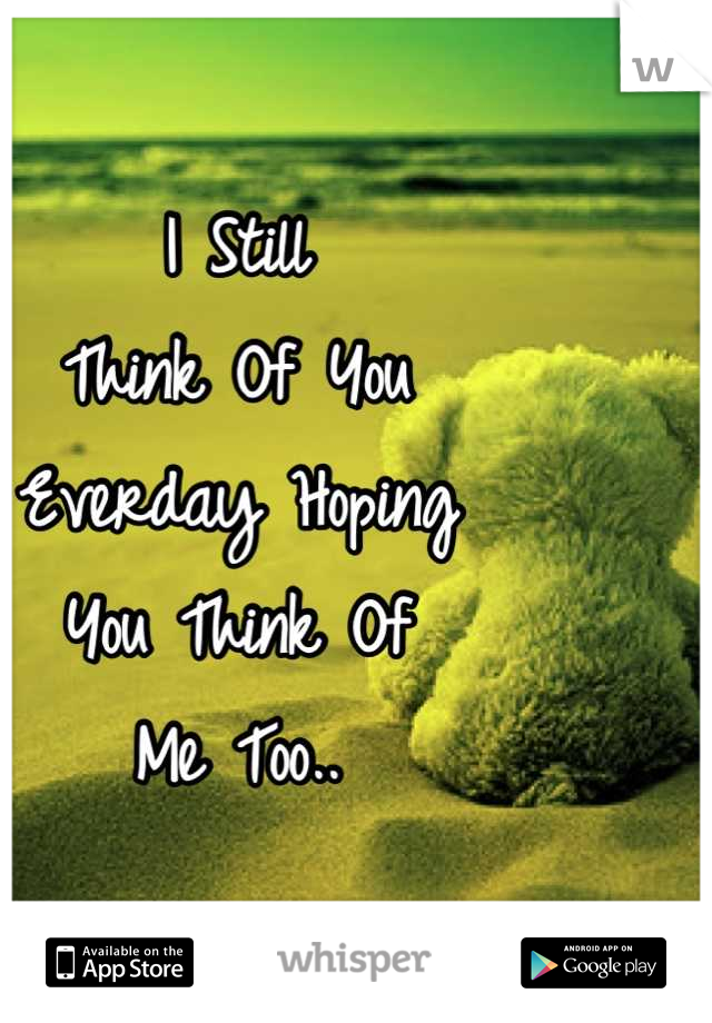 I Still Think Of You Everday Hoping You Think Of  Me Too..