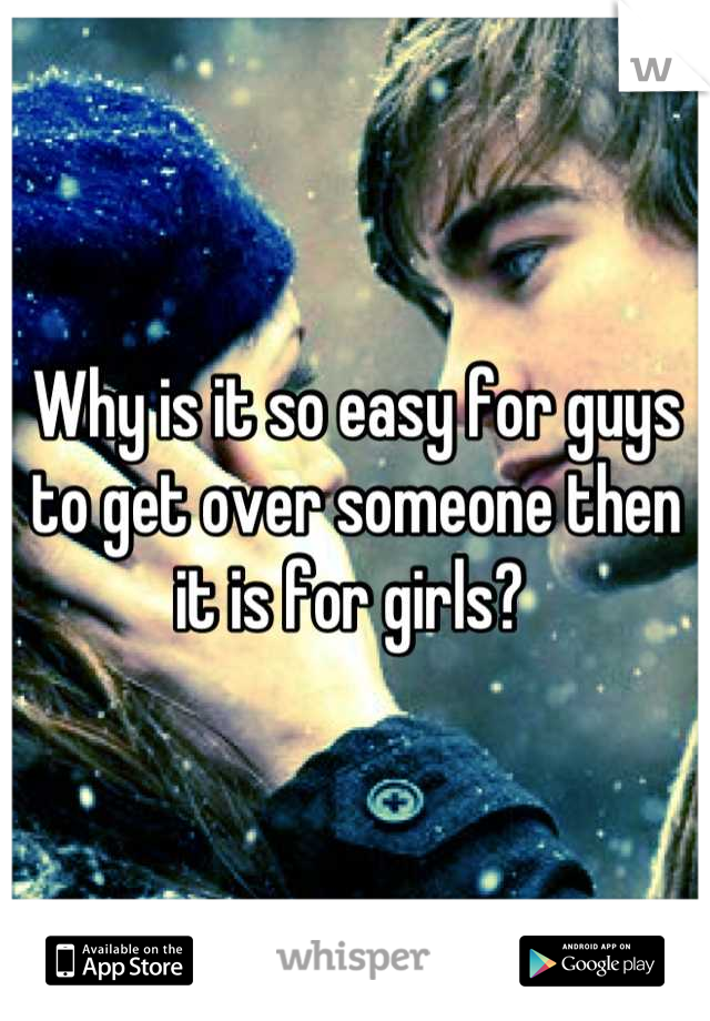 Why is it so easy for guys to get over someone then it is for girls?