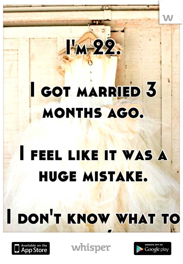 I'm 22.  I got married 3 months ago.  I feel like it was a huge mistake.  I don't know what to do :(