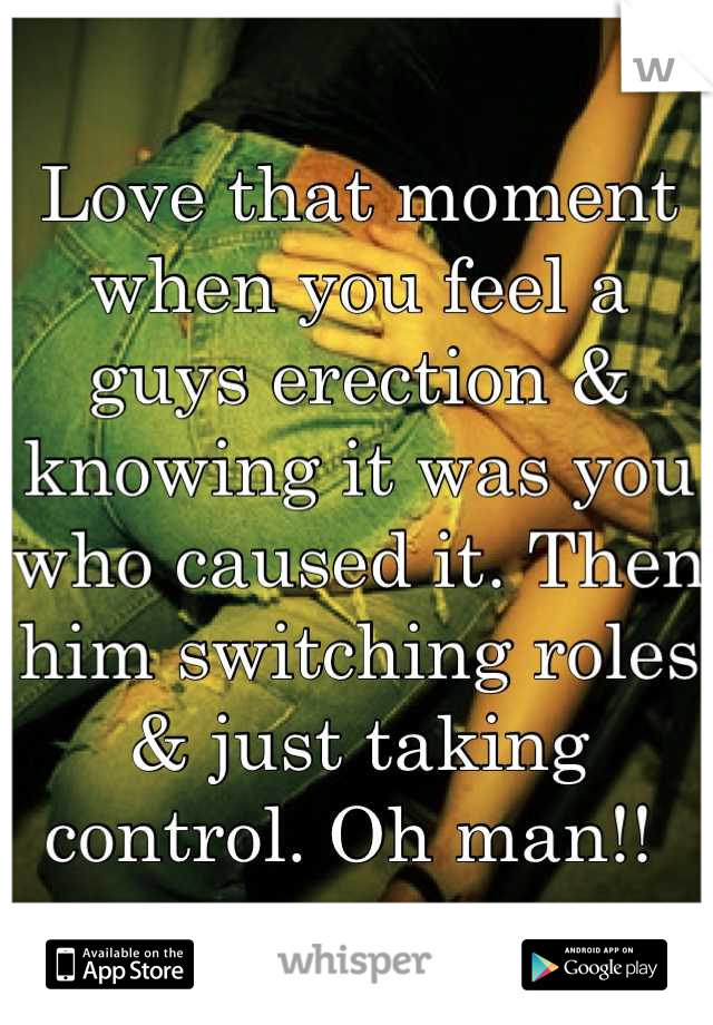 Love that moment when you feel a guys erection & knowing it was you who caused it. Then him switching roles & just taking control. Oh man!!