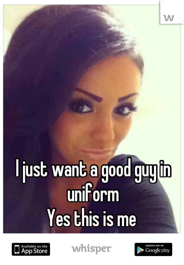 I just want a good guy in uniform Yes this is me