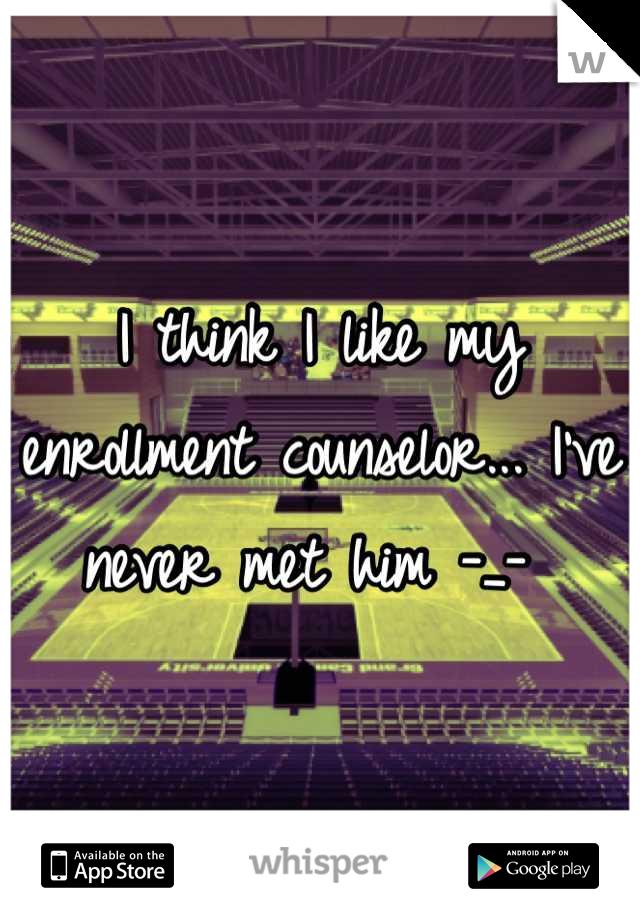 I think I like my enrollment counselor... I've never met him -_-