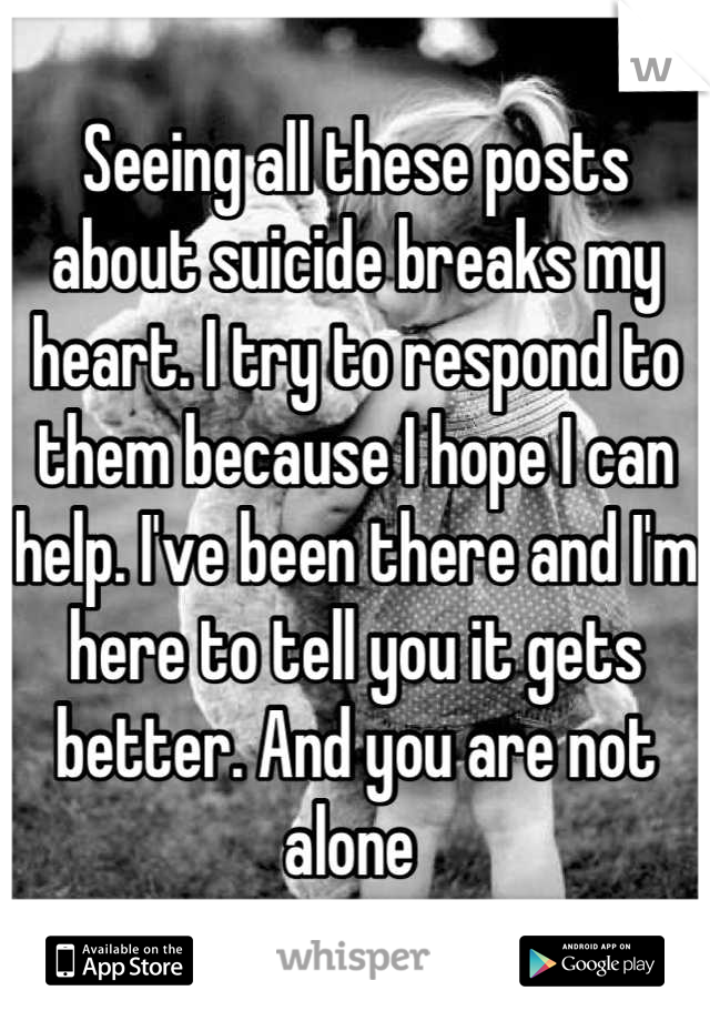 Seeing all these posts about suicide breaks my heart. I try to respond to them because I hope I can help. I've been there and I'm here to tell you it gets better. And you are not alone