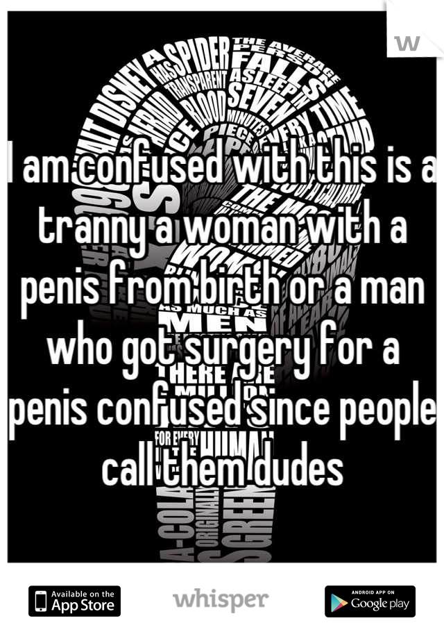 I am confused with this is a tranny a woman with a penis from birth or a man who got surgery for a penis confused since people call them dudes