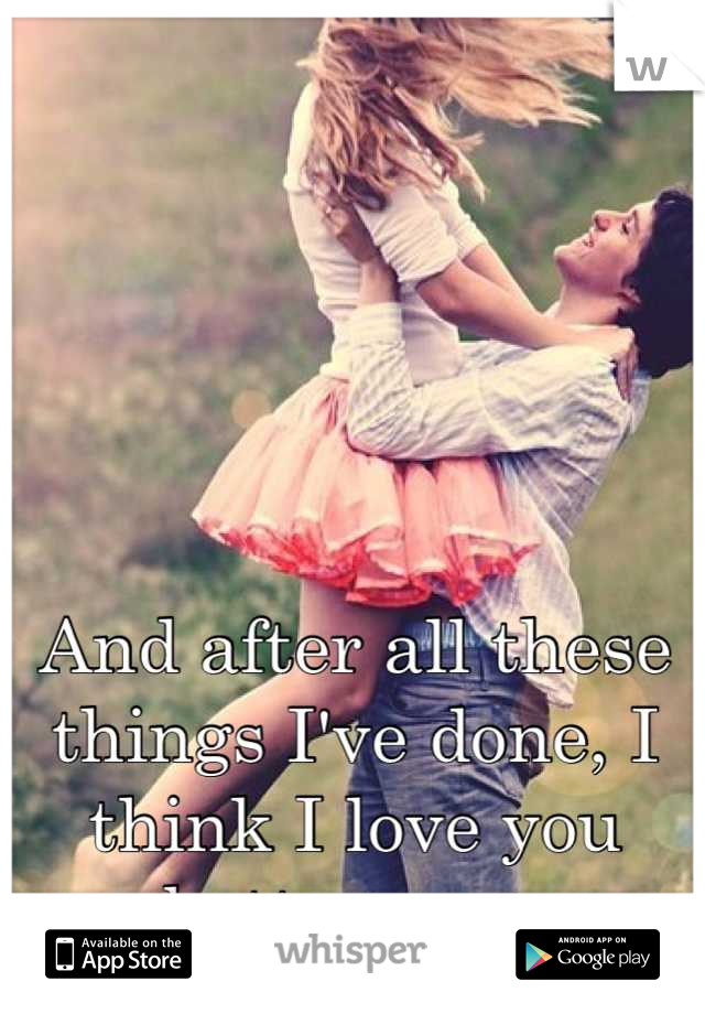 And after all these things I've done, I think I love you better now.