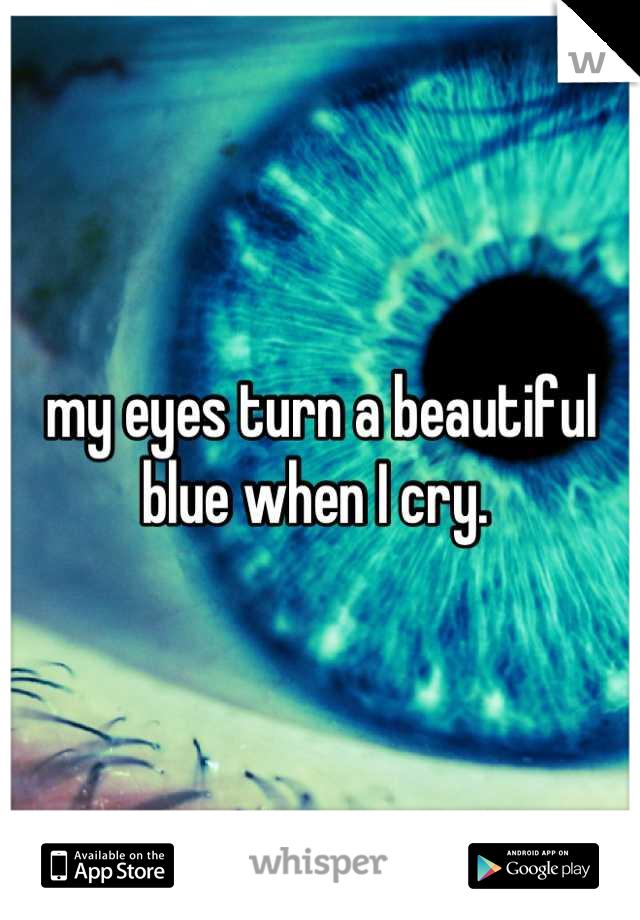 my eyes turn a beautiful blue when I cry.