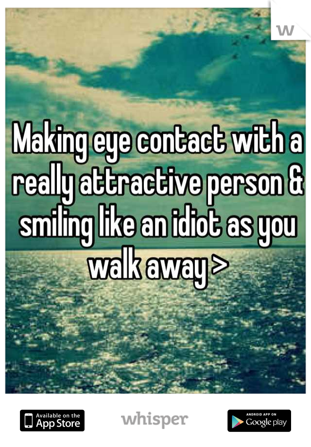 Making eye contact with a really attractive person & smiling like an idiot as you walk away >