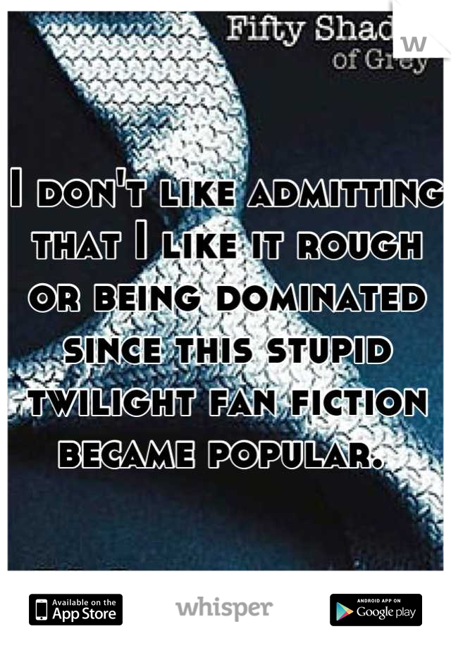 I don't like admitting that I like it rough or being dominated since this stupid twilight fan fiction became popular.