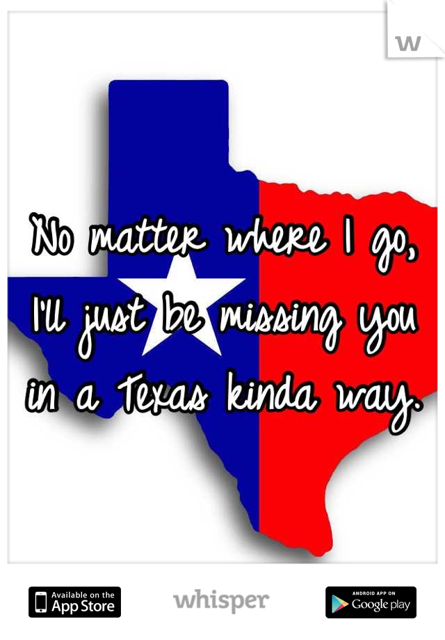 No matter where I go, I'll just be missing you in a Texas kinda way.