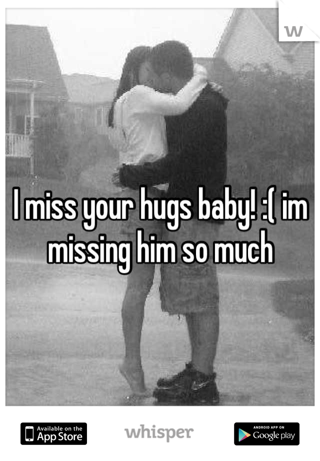 I miss your hugs baby! :( im missing him so much