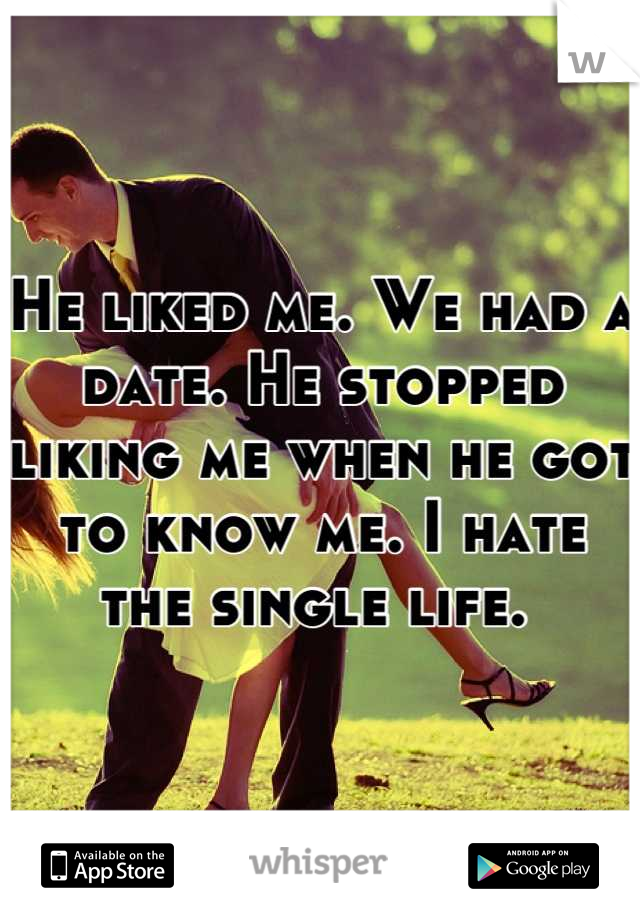 He liked me. We had a date. He stopped liking me when he got to know me. I hate the single life.