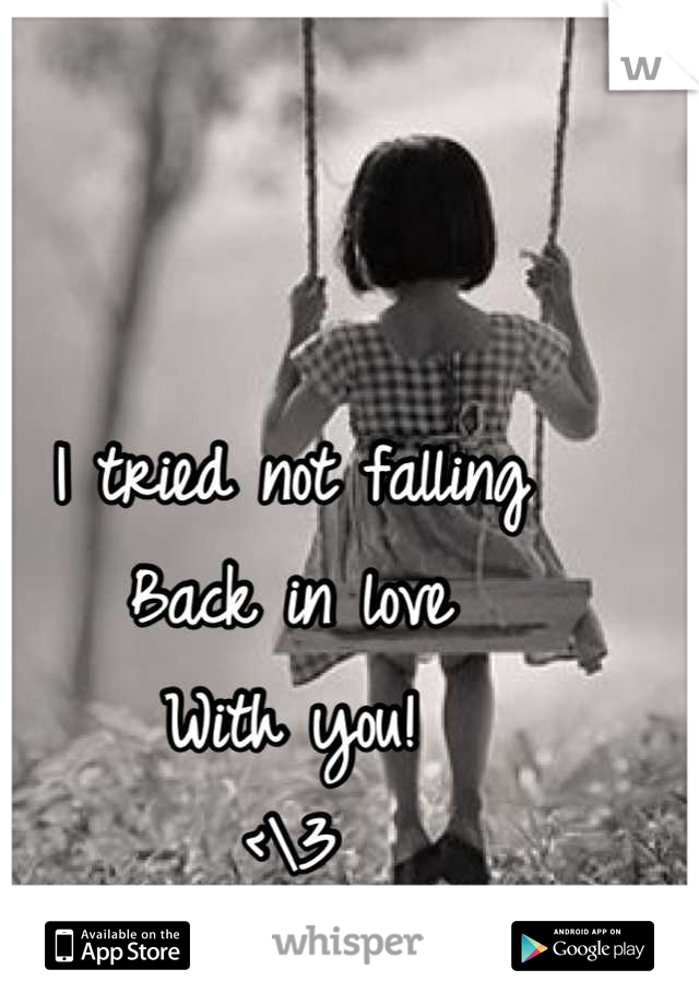 I tried not falling Back in love  With you! <\3