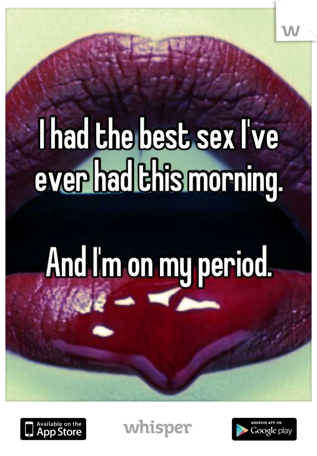 I had the best sex I've  ever had this morning.   And I'm on my period.