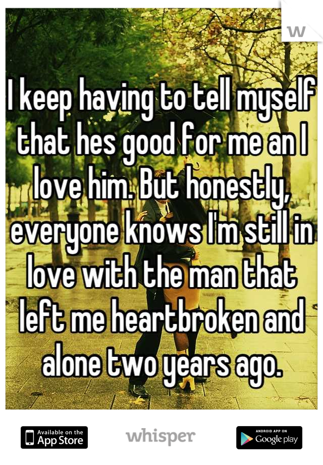 I keep having to tell myself that hes good for me an I love him. But honestly, everyone knows I'm still in love with the man that left me heartbroken and alone two years ago.