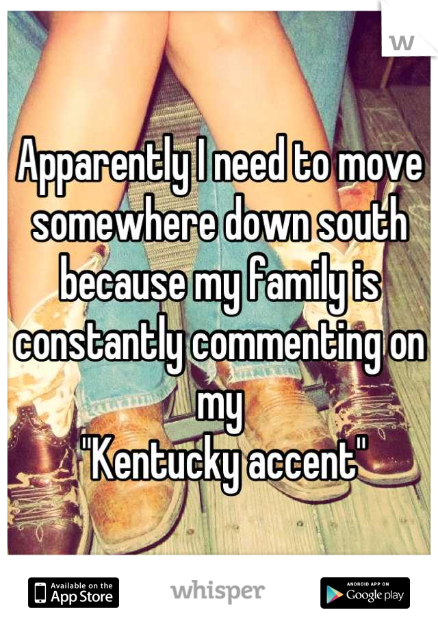 """Apparently I need to move somewhere down south because my family is constantly commenting on my  """"Kentucky accent"""""""