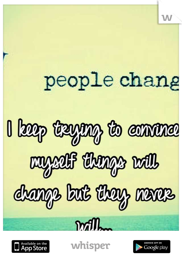 I keep trying to convince myself things will change but they never will...