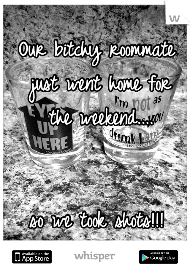 Our bitchy roommate  just went home for  the weekend....     so we took shots!!!