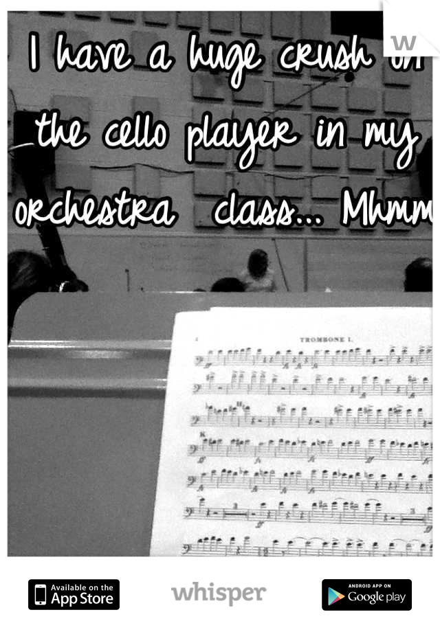 I have a huge crush on the cello player in my orchestra  class... Mhmm