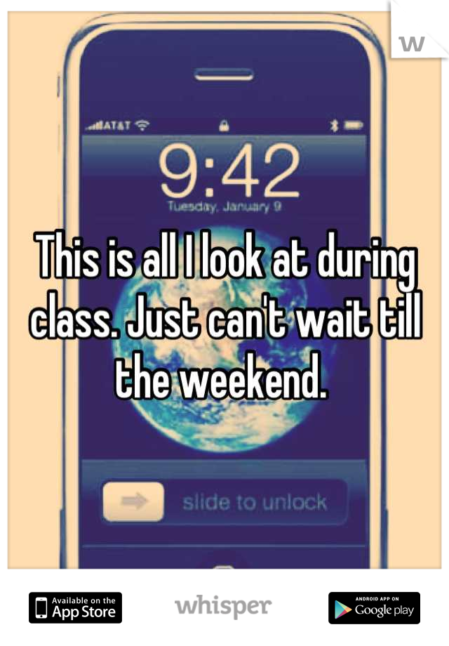 This is all I look at during class. Just can't wait till the weekend.