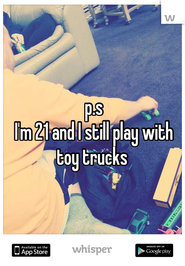 p.s  I'm 21 and I still play with toy trucks