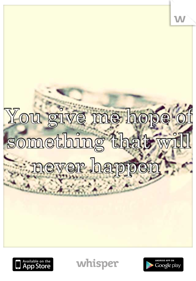 You give me hope of something that will never happen