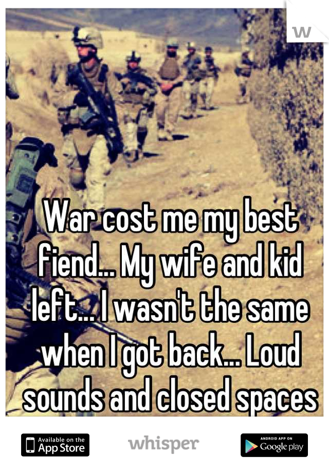 War cost me my best fiend... My wife and kid left... I wasn't the same when I got back... Loud sounds and closed spaces are my fears...