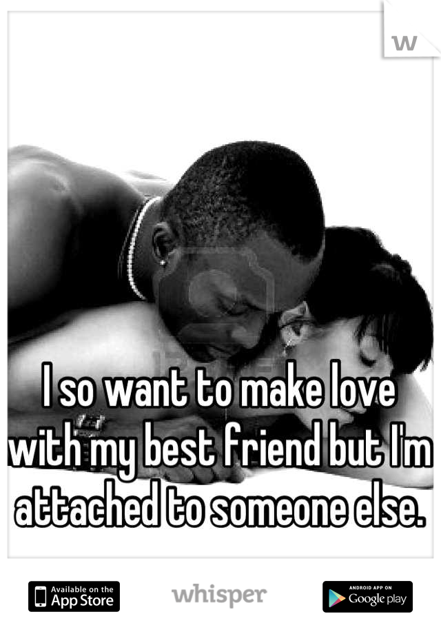 I so want to make love with my best friend but I'm attached to someone else.