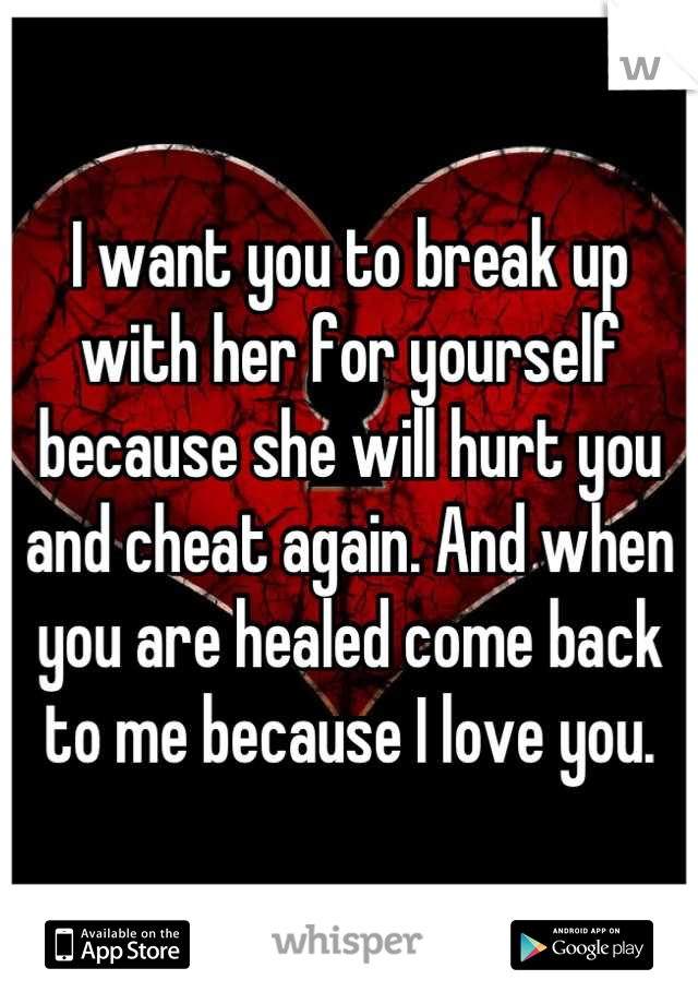 I want you to break up with her for yourself because she will hurt you and cheat again. And when you are healed come back to me because I love you.