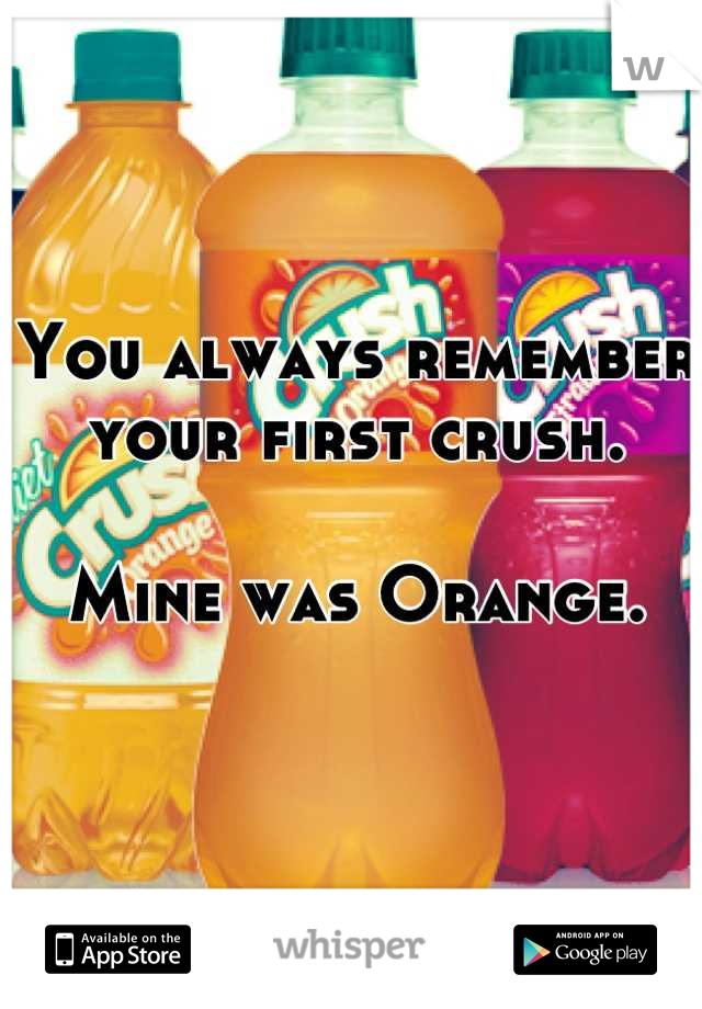 You always remember your first crush.  Mine was Orange.