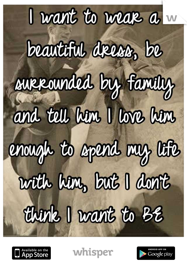 I want to wear a beautiful dress, be surrounded by family and tell him I love him enough to spend my life with him, but I don't think I want to BE married.