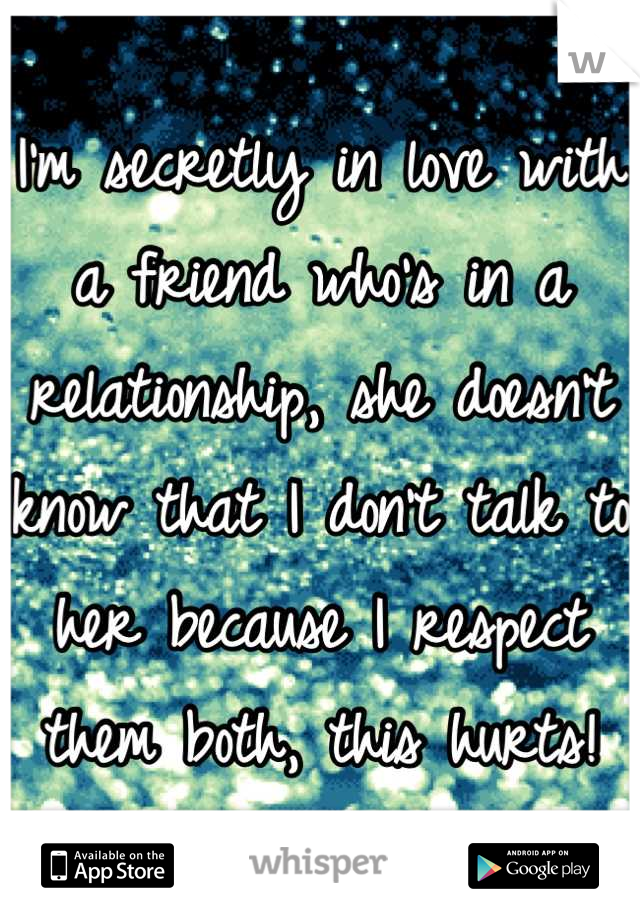 I'm secretly in love with a friend who's in a relationship, she doesn't know that I don't talk to her because I respect them both, this hurts!