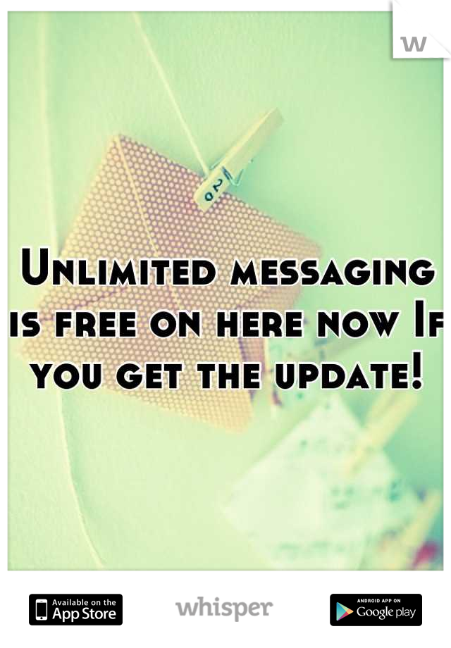 Unlimited messaging is free on here now If you get the update!