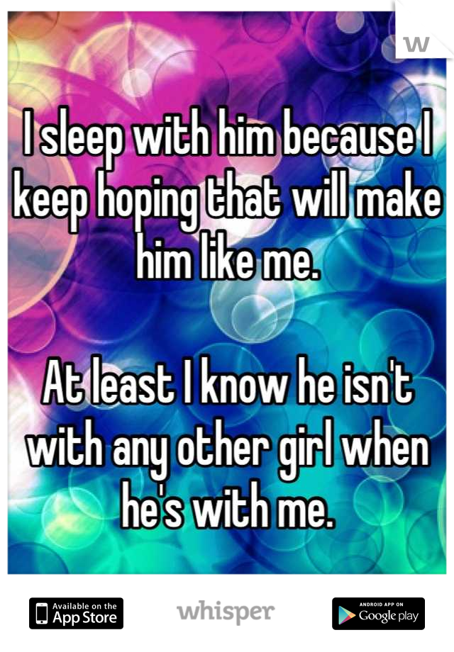 I sleep with him because I keep hoping that will make him like me.  At least I know he isn't with any other girl when he's with me.