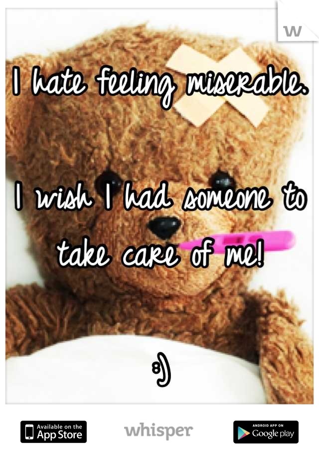 I hate feeling miserable.   I wish I had someone to take care of me!  :)