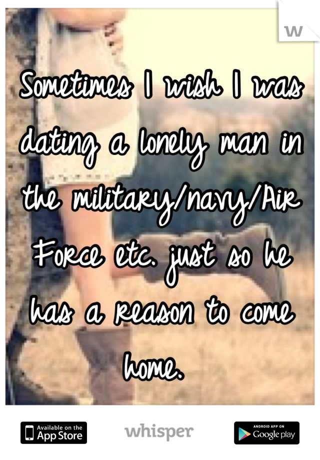 Sometimes I wish I was dating a lonely man in the military/navy/Air Force etc. just so he has a reason to come home.