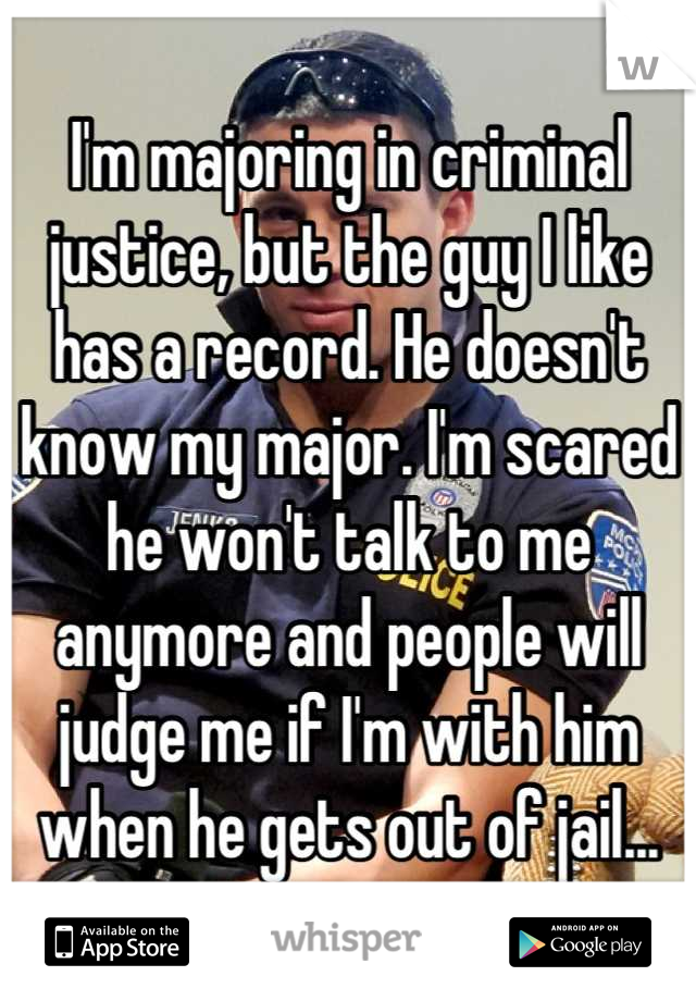 I'm majoring in criminal justice, but the guy I like has a record. He doesn't know my major. I'm scared he won't talk to me anymore and people will judge me if I'm with him when he gets out of jail...