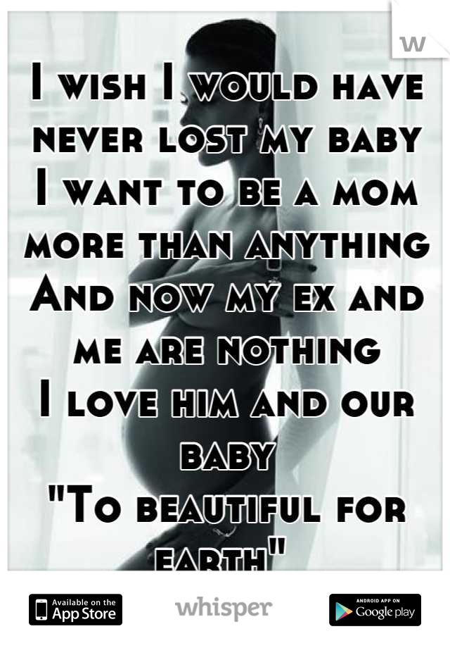 """I wish I would have never lost my baby I want to be a mom more than anything And now my ex and me are nothing  I love him and our baby """"To beautiful for earth"""""""