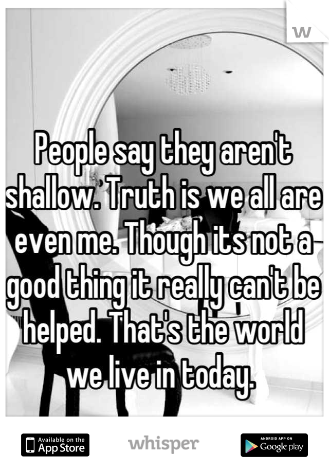 People say they aren't shallow. Truth is we all are even me. Though its not a good thing it really can't be helped. That's the world we live in today.