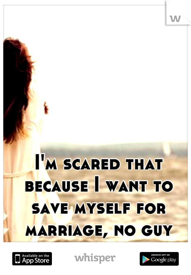 I'm scared that because I want to save myself for marriage, no guy will want to date me.