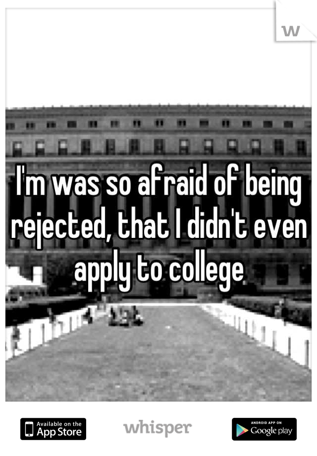 I'm was so afraid of being rejected, that I didn't even apply to college