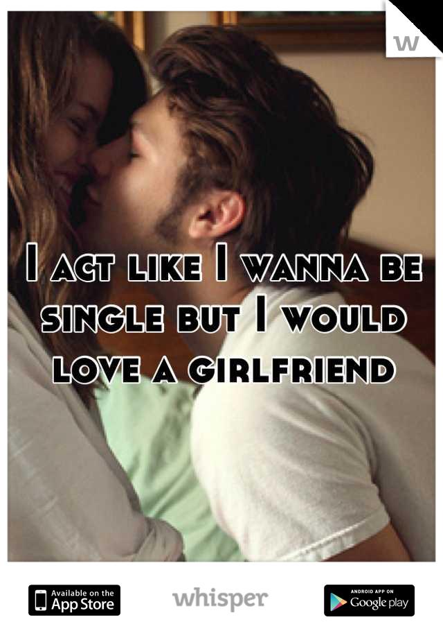 I act like I wanna be single but I would love a girlfriend