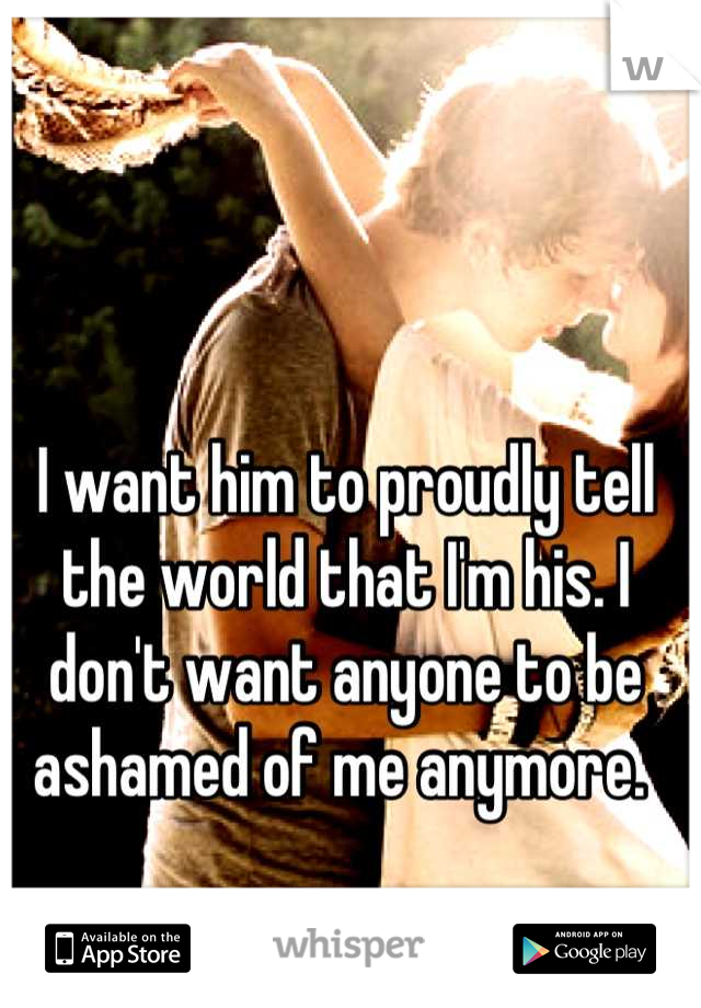 I want him to proudly tell the world that I'm his. I don't want anyone to be ashamed of me anymore.