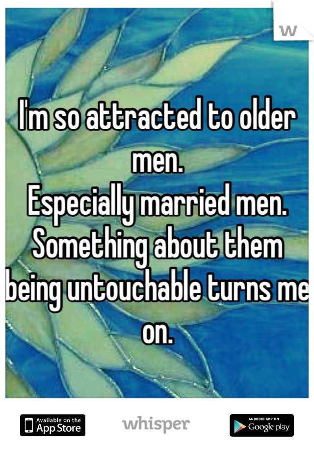 I'm so attracted to older men.  Especially married men. Something about them being untouchable turns me on.