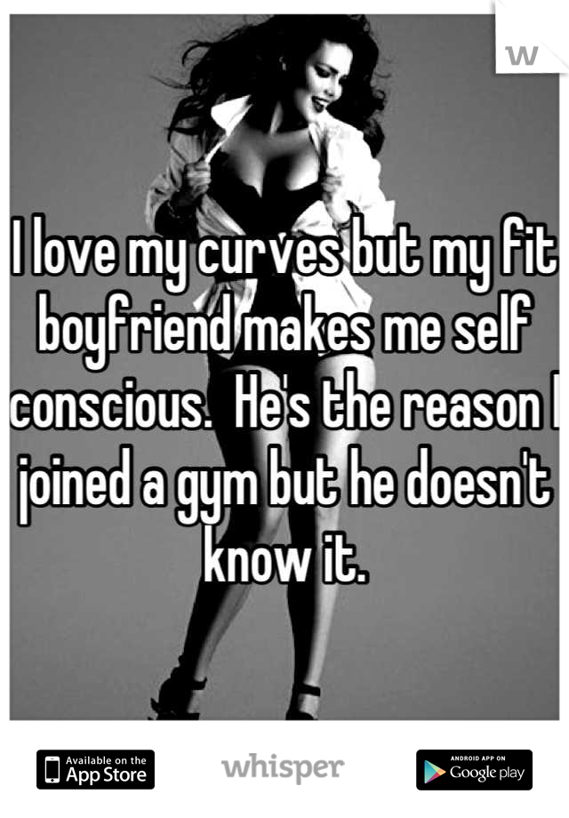 I love my curves but my fit boyfriend makes me self conscious.  He's the reason I joined a gym but he doesn't know it.