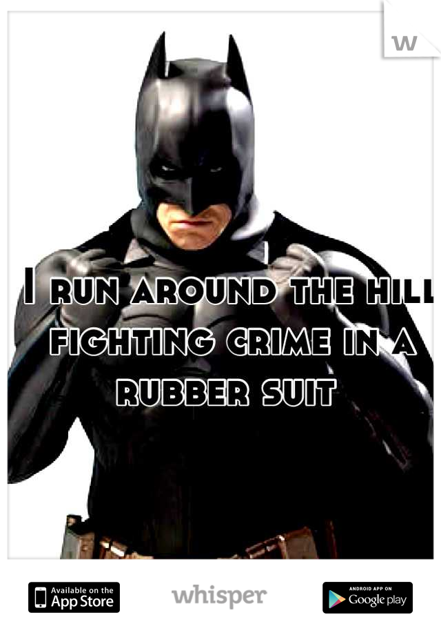I run around the hill fighting crime in a rubber suit
