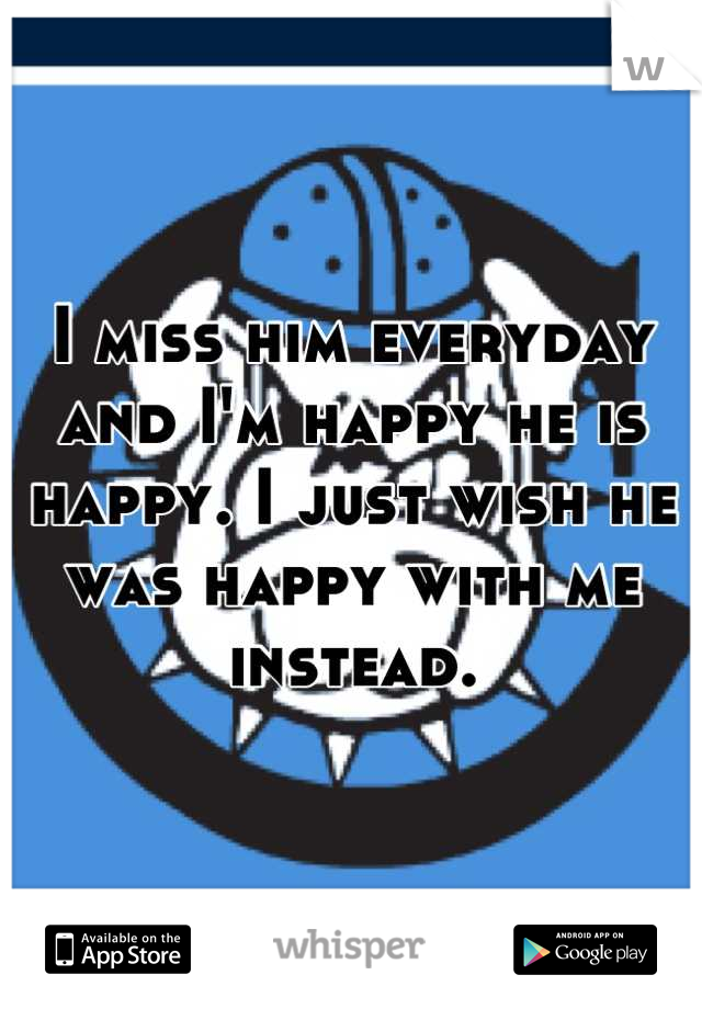 I miss him everyday and I'm happy he is happy. I just wish he was happy with me instead.
