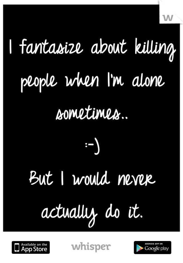 I fantasize about killing people when I'm alone sometimes..  :-)  But I would never actually do it.